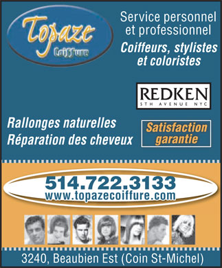 Topaze Coiffure (514-722-3133) - Annonce illustr&eacute;e - Service personnel et professionnel Coiffeurs, stylistes et coloristes Rallonges naturelles SatisfactionSatisfaction garantiegarantie R&eacute;paration des cheveux 514.722.3133 www.topazecoiffure.com 3240, Beaubien Est (Coin St-Michel)