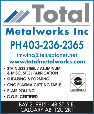 Total Metal Works Inc (403-236-2365) - Annonce illustr&eacute;e - www.totalmetalworks.com STAINLESS STEEL / ALUMINUM &amp; MISC. STEEL FABRICATION SHEARING &amp; FORMING CNC PLASMA CUTTING TABLE PLATE ROLLING C.O.R. CERTIFIED BAY 2, 9815 - 48 ST. S.E. CALGARY AB  T2C 2R1 www.totalmetalworks.com STAINLESS STEEL / ALUMINUM &amp; MISC. STEEL FABRICATION SHEARING &amp; FORMING CNC PLASMA CUTTING TABLE PLATE ROLLING C.O.R. CERTIFIED BAY 2, 9815 - 48 ST. S.E. CALGARY AB  T2C 2R1