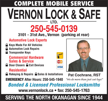 Vernon Lock & Safe Ltd (250-545-0139) - Display Ad - COMPLETE MOBILE SERVICE VERNON LOCK & SAFE LTD. 250-545-0139 3101 - 31st Ave., Vernon  (parking at rear) Automotive Lock Experts Keys Made For All Vehicles Automotive Lock Repairs Transponder Keys Commercial Hardware Sales & Service Door Closers      Exit Devices Residential Rekeying & Repairs      Sales & Installations Pat Cochrane, RST EMERGENCY After Hours: 250-545-1940 Bonded & Licensed Professional Locksmiths www.vernonlock.ca   fax: 250-545-1763 SERVING THE NORTH OKANAGAN SINCE 1944  COMPLETE MOBILE SERVICE VERNON LOCK & SAFE LTD. 250-545-0139 3101 - 31st Ave., Vernon  (parking at rear) Automotive Lock Experts Keys Made For All Vehicles Automotive Lock Repairs Transponder Keys Commercial Hardware Sales & Service Door Closers      Exit Devices Residential Rekeying & Repairs      Sales & Installations Pat Cochrane, RST EMERGENCY After Hours: 250-545-1940 Bonded & Licensed Professional Locksmiths www.vernonlock.ca   fax: 250-545-1763 SERVING THE NORTH OKANAGAN SINCE 1944