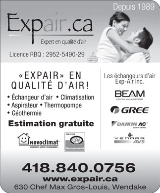 Expair.ca (581-317-0037) - Display Ad - Depuis 1989 Licence RBQ : 2952-5490-29 Les &eacute;changeurs d air &laquo;EXPAIR&raquo; EN Exp-Air inc. QUALIT&Eacute; D AI R! &Eacute;changeur d air   Climatisation Aspirateur  Thermopompe G&eacute;othermie Estimation gratuite absolute comfort Recommand&eacute; 418.840.0756 www.expair.ca 630 Chef Max Gros-Louis, Wendake