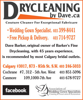 Drycleaning By Dave (403-246-5033) - Annonce illustrée - Wedding Gown Specialist. 403 399-8441 Free Pickup & Delivery. 403 714-9727 Dave Barker, original owner of Barker's Fine Drycleaning, with 45 years experience, is recommended by most Calgary bridal outlets. 403 Calgary #3017, 873 - 85th St. S.W. 246-5033 Cochrane #7, 312 - 5th Ave. West 403 851-5096 Canmore 109,1000-7th Ave 403 678-9727 Association of Wedding Gown Specialists Cleaning    Preservation    Restoration