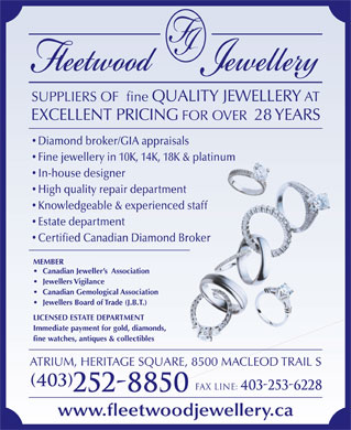 Fleetwood Jewellery Inc (403-252-8850) - Annonce illustr&eacute;e - SUPPLIERS OF  fine QUALITY JEWELLERY AT EXCELLENT PRICING FOR OVER  28 YEARS Diamond broker/GIA appraisals Fine jewellery in 10K, 14K, 18K &amp; platinum In-house designer High quality repair department Knowledgeable &amp; experienced staff Estate department Certified Canadian Diamond Broker MEMBER Canadian Jeweller s  Association Jewellers Vigilance Canadian Gemological Association Jewellers Board of Trade (J.B.T.) LICENSED ESTATE DEPARTMENT Immediate payment for gold, diamonds, fine watches, antiques &amp; collectibles ATRIUM, HERITAGE SQUARE, 8500 MACLEOD TRAIL S (403) Fax line: 403-253-6228 252-8850 www.fleetwoodjewellery.ca