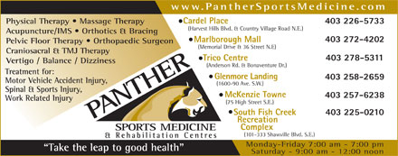 Panther Sports Medicine &amp; Rehabilitation Centres (403-225-0210) - Display Ad - www.PantherSportsMedicine.com Cardel Place 403 226-5733 Physical Therapy   Massage Therapy (Harvest Hills Blvd. &amp; Country Village Road N.E.) Acupuncture/IMS   Orthotics &amp; Bracing 403 272-4202 Marlborough Mall Pelvic Floor Therapy   Orthopaedic Surgeon (Memorial Drive &amp; 36 Street N.E) Craniosacral &amp; TMJ Therapy 403 278-5311 Trico Centre Vertigo / Balance / Dizziness (Anderson Rd. &amp; Bonaventure Dr.) Treatment for: Glenmore Landing 403 258-2659 Motor Vehicle Accident Injury, (1600-90 Ave. S.W.) Spinal &amp; Sports Injury, McKenzie Towne 403 257-6238 Work Related Injury (75 High Street S.E.) South Fish Creek 403 225-0210 Recreation Complex (101-333 Shawville Blvd. S.E.) Monday-Friday 7:00 am - 7:00 pm Take the leap to good health Saturday - 9:00 am - 12:00 noon