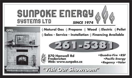 "Sunpoke Energy Systems Ltd (506-452-8107) - Annonce illustrée - Natural Gas Propane Wood Electric Pellet Financing AvailableSales - Service - Installation 261-5381 Quadra-Fire  RSF 870 Hanwell Rd Pacific Energy Fredericton Web: www.sunpoke.ca Regency  Valor ""Visit Our Showroom"""