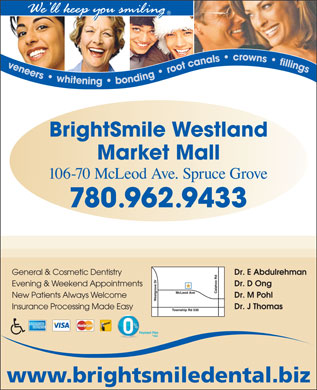 BrightSmile Westland Market Mall Dental Centre (780-962-9433) - Annonce illustrée - Evening & Weekend Appointments Dr. M Pohl New Patients Always Welcome Dr. J Thomas Insurance Processing Made Easy New Patients Always Welcome Dr. J Thomas Insurance Processing Made Easy Dr. E Abdulrehman Dr. E Abdulrehman General & Cosmetic Dentistry Dr. D Ong General & Cosmetic Dentistry Dr. D Ong Evening & Weekend Appointments Dr. M Pohl