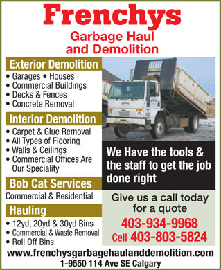 Frenchy's Garbage Haul (403-934-9968) - Display Ad - Frenchys Garbage Haul and Demolition Exterior Demolition Garages   Houses Commercial Buildings Decks & Fences Concrete Removal Interior Demolition Carpet & Glue Removal All Types of Flooring Walls & Ceilings We Have the tools & Commercial Offices Are the staff to get the job Our Speciality done right Bob Cat Services Commercial & Residential Give us a call today for a quote Hauling 12yd, 20yd & 30yd Bins 403-934-9968 Commercial & Waste Removal Cell 403-803-5824 Roll Off Bins www.frenchysgarbagehaulanddemolition.com 1-9550 114 Ave SE Calgary