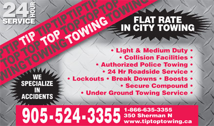 Tip Top Towing Inc (905-524-3355) - Display Ad - FLAT RATEFLAT R IN CITY TOWINGIN CITY T Light & Medium Duty Collision Facilities Authorized Police Towing 24 Hr Roadside Service WE Lockouts   Break Downs   Boosts SPECIALIZESPECIALIZE Secure Compound IN Under Ground Towing Service ACCIDENTS 1-866-635-3355 350 Sherman N 905-524-3355 www.tiptoptowing.ca