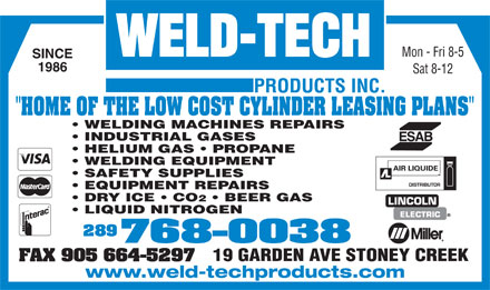 "Weld Tech Products Inc (289-799-1361) - Display Ad - WELDING EQUIPMENT SAFETY SUPPLIES EQUIPMENT REPAIRS DRY ICE   CO 2   BEER GAS LINCOLN LIQUID NITROGEN ELECTRIC 289 768-0038 19 GARDEN AVE STONEY CREEK FAX 905 664-5297 www.weld-techproducts.com Mon - Fri 8-5 SINCE 1986 Sat 8-12 ""HOME OF THE LOW COST CYLINDER LEASING PLANS"" WELDING MACHINES REPAIRS INDUSTRIAL GASES HELIUM GAS   PROPANE"