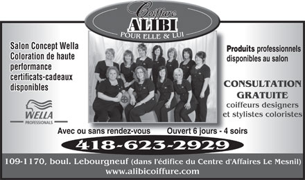 Alibi Coiffure (418-623-2929) - Annonce illustr&eacute;e - Salon Concept Wella Produits professionnels Pr Coloration de haute disponibles au salondi performance certificats-cadeaux CONSULTATIONCO disponibles GRATUITE coiffeurs designerscoi et stylistes coloristeset Avec ou sans rendez-vous        Ouvert 6 jours - 4 soirsu sans rendez-vous        Ouvert 6 jours - 4 s 418-623-2929 109-1170, boul. Lebourgneuf (dans l'&eacute;difice du Centre d'Affaires Le Mesnil) www.alibicoiffure.com
