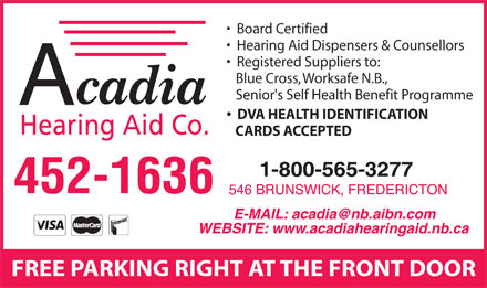 Acadia Hearing Aid Co (506-452-1636) - Display Ad - Board Certified Hearing Aid Dispensers & Counsellors Registered Suppliers to: Blue Cross, Worksafe N.B., Senior's Self Health Benefit Programme DVA HEALTH IDENTIFICATION CARDS ACCEPTED FREE PARKING RIGHT AT THE FRONT DOOR