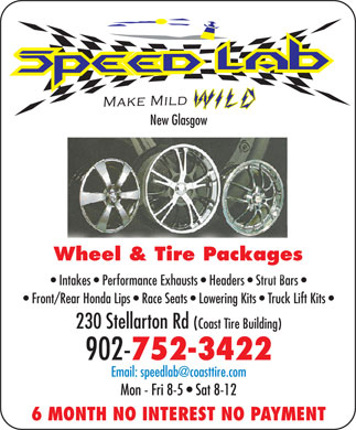 Coast Tire & Auto Service (902-752-3422) - Display Ad - New Glasgow Wheel & Tire Packages Intakes   Performance Exhausts   Headers   Strut Bars  takes   Performance Exhausts   Headers   Strut Bars Front/Rear Honda Lips   Race Seats   Lowering Kits   Truck Lift Kits 230 Stellarton Rd (Coast Tire Building) 902- 752-3422 Email: speedlab@coasttire.com Mon - Fri 8-5   Sat 8-12 6 MONTH NO INTEREST NO PAYMENT