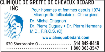 Clinique De Greffe De Cheveux B&eacute;dard Inc (514-225-0718) - Annonce illustr&eacute;e - Pour hommes et femmes depuis 1974 Microgreffe folliculaire - Chirurgiens Dr. Michel Chagnon Dr. Pierre Duguay &bull; Dr. Pierre Hermans M.D., F.R.C.S. (C) www.cliniquebedard.com  Pour hommes et femmes depuis 1974 Microgreffe folliculaire - Chirurgiens Dr. Michel Chagnon Dr. Pierre Duguay &bull; Dr. Pierre Hermans M.D., F.R.C.S. (C) www.cliniquebedard.com