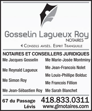 Gosselin Lagueux Roy Notaires (418-833-0311) - Annonce illustr&eacute;e - NOTAIRES CONSEILSAVIS&Eacute;S. ESPRIT TRANQUILLE NOTAIRES ET CONSEILLERS JURIDIQUES Me Jacques Gosselin Me Marie-Jos&eacute;e Montminy Me Jean-Francois Nolet Me Reynald Lagueux Me Louis-Phillipe Bolduc Me Simon Roy Me Francois Fillion Me Jean-S&eacute;bastien RoyMe Sarah Blanchet 67 du Passage 418.833.0311 L&eacute;vis