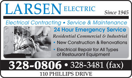 Larsen's Electric (506-328-6268) - Display Ad - Since 1945 24 Hour Emergency Service Residential Commercial & Industrial New Construction & Renovations Electrical Repair for All Types of Restaurant Equipment 328-3481 (fax) 328-0806 110 PHILLIPS DRIVE