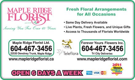 Maple Ridge Florist Ltd (604-467-3456) - Annonce illustr&eacute;e - Fresh Floral Arrangements for All Occasions Same Day Delivery Available Live Plants, Fresh Flowers, and Unique Gifts Access to Thousands of Florists Worldwide 22530 Dewdney Trunk, Maple Ridge Tri City Deliveries www.mapleridgeflorist.comwww.mapleridgeflorist.ca OPEN 6 DAYS A WEEK