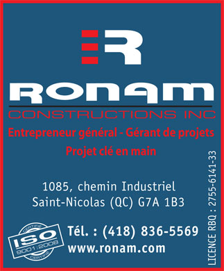 Ronam Constructions Inc (418-836-5569) - Annonce illustr&eacute;e - CONSTRUCTIONS INC Entrepreneur g&eacute;n&eacute;ral - G&eacute;rant de projets Projet cl&eacute; en main 1085, chemin Industriel Saint-Nicolas (QC) G7A 1B3 CERTIFI&Eacute; CERTIFI&Eacute; 90 T&eacute;l. : (418) 836-5569 01:2008 www.ronam.com LICENCE RBQ : 2755-6141-33