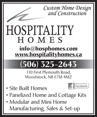 Hospitality Homes (506-325-2643) - Display Ad - info@hosphomes.com www.hospitalityhomes.ca ( ) 506 325-2643 110 First Plymouth Road, Woodstock, NB E7M 4M2 Site Built Homes Panelized Home and Cottage Kits Modular and Mini Home Manufacturing, Sales &amp; Set-up