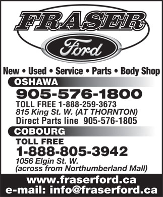 Fraser Ford Sales Limited (289-274-0516) - Display Ad - 1-888-805-3942 1056 Elgin St. W. (across from Northumberland Mall) www.fraserford.ca New   Used   Service   Parts   Body Shop OSHAWA 905-576-1800 TOLL FREE 1-888-259-3673 815 King St. W. (AT THORNTON) Direct Parts line  905-576-1805 COBOURG TOLL FREE