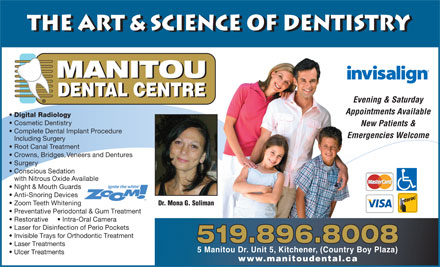 Manitou Dental Centre (226-214-4632) - Display Ad - the Art & Science of Dentistry MANITOU DENTAL CENTRE Evening & Saturday © Appointments Available Digital Radiology Cosmetic Dentistry New Patients & Complete Dental Implant Procedure Emergencies Welcome Including Surgery Root Canal Treatment Crowns, Bridges, Veneers and Dentures Surgery Conscious Sedation with Nitrous Oxide Available Night & Mouth Guards Anti-Snoring Devices Zoom Teeth Whitening Dr. Mona G. Soliman Preventative Periodontal & Gum Treatment Restorative       Intra-Oral Camera Laser for Disinfection of Perio Pockets Invisible Trays for Orthodontic Treatment Laser Treatments 5 Manitou Dr. Unit 5, Kitchener, (Country Boy Plaza) Ulcer Treatments www.manitoudental.ca