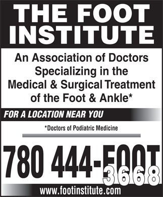 Foot Institute The (780-444-3668) - Annonce illustrée - THE FOOT INSTITUTE An Association of Doctors Specializing in the Medical & Surgical Treatment of the Foot & Ankle* FOR A LOCATION NEAR YOU *Doctors of Podiatric Medicine 780 444-FOOT 3668 www.footinstitute.com