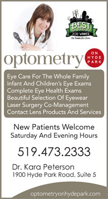 Optometry On Hyde Park (519-473-2333) - Annonce illustrée - Eye Care For The Whole Family Infant And Children s Eye Exams Complete Eye Health Exams Beautiful Selection Of Eyewear Laser Surgery Co-Management Contact Lens Products And Services New Patients Welcome Saturday And Evening Hours