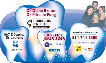 Breton Diane Dr (514-744-6300) - Annonce illustrée - Dr Diane Breton Dr Mireille Fong DENTAL SURGEONS COMPLETE STERILIZATION www.dentistebreton.com 867 Décarie, EMERGENCY St-Laurent 514 744-6300 DAYTIME-EVENINGS Insurance On-Line Côte-Vertu