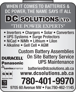 D C Solutions Ltd (780-462-3700) - Annonce illustr&eacute;e - WHEN IT COMES TO BATTERIES &amp; DC POWER, THE NAME SAYS IT ALL DC SOLUTIONS LTD. &quot;THE POWER EXPERTS&quot; Inverters   Chargers   Solar   Converters UPS Systems   Surge Protectors NiCad   NiMh   Lithium   Lilon Alkaline   Gell Cell   AGM Custom Battery Assemblies On Site Battery Service UPS Maintenance batteries@dcsolutions.ab.ca www.dcsolutions.ab.ca INDUSTRIAL POWER 780-401-9970 9705 60 Avenue NW   Fax:780-462-1145