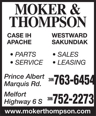 Moker &amp; Thompson Implements Ltd (306-763-6454) - Annonce illustr&eacute;e - MOKER &amp; THOMPSON CASE IH WESTWARD APACHE SAKUNDIAK PARTS SALES SERVICE LEASING Prince Albert 306 763-6454 Marquis Rd. Melfort 306 752-2273 Highway 6 S www.mokerthompson.com
