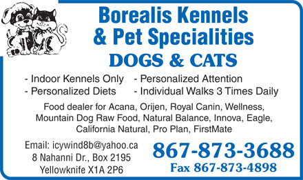 Borealis Kennels & Pet Specialities (867-873-3688) - Annonce illustrée - Borealis Kennels & Pet Specialities DOGS & CATS - Indoor Kennels Only - Personalized Attention - Personalized Diets - Individual Walks 3 Times Daily Food dealer for Acana, Orijen, Royal Canin, Wellness, Mountain Dog Raw Food, Natural Balance, Innova, Eagle, California Natural, Pro Plan, FirstMate Email: icywind8b@yahoo.ca 867-873-3688 8 Nahanni Dr., Box 2195 Fax 867-873-4898 Yellowknife X1A 2P6