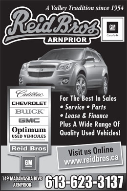 Reid Bros Chev Cadillac Buick GMC (613-623-3137) - Annonce illustr&eacute;e - A Valley Tradition since 1954 For The Best In Sales Service   Parts Lease &amp; Finance Plus A Wide Range Of Quality Used Vehicles! Reid Bros Visit us Online www.reidbros.ca 149 MADAWASKA BLVD ARNPRIOR 613-623-3137