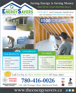 Northern Alberta Energy Savers Ltd (780-416-0026) - Annonce illustrée - Saving Energy is Saving Money SAVE  ON YOUR HEATING BILLS $ INTEGRITY and Customer Satisfaction are of utmost IMPORTANCE to us. Off Attic Insulation $ Limited Time Offer 100 Distributors of Reflective Insulation LOMANCO Whirlybird Turbines Lifetime Guarantee OUR SERVICES GO GREEN OUR PRODUCTS Attic Upgrades Environmentally Friendly Blow-In Blanket System SAVE MONEY Quik-Therm ~  Non-Toxic Condominium Upgrades Lomanco Turbine Ventilator ~  Non-Itchy All Year Long with Reduced Basement Retrofits Whirlybirds ~  Fire Retardant Energy Costs of up to 30%! Wall Retrofits PROPINK BLOWN ~  Formaldehyde Free STAY COOL in the Summer Asbestos Testing Insulation Products are Made in Alberta KEEP WARM in the Winter Asbestos Removal Johns Manville Climate Pro in Part by Recycled Materials 2005 BUSINESS Call Us For A FREE INSPECTION Of Your Attic! AWARD FINANCING AVAILABLE 780-416-0026 Sherwood Park & District #10, 200 Portage Close, Sherwood Park Chamber of Commerce www.theenergysavers.ca