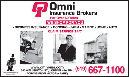 Omni Insurance Brokers (226-270-0398) - Annonce illustr&eacute;e - For Over 50 Years BUSINESS INSURANCE    BONDING   FARM   MARINE   HOME   AUTO CLAIM SERVICE 24/7 www.omni-ins.com (519) 560 WELLINGTON ST., LONDON N6A 3R4 667-1100 (ACROSS FROM VICTORIA PARK)