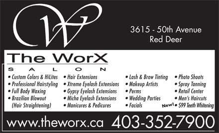 The WorX (403-352-7900) - Annonce illustrée - 3615 - 50th Avenue Red Deer Custom Colors & HiLites Hair Extensions Lash & Brow Tinting Photo Shoots Professional Hairstyling Xtreme Eyelash Extensions Makeup Artists Spray Tanning Full Body Waxing Gypsy Eyelash Extensions Perms Retail Center Brazilian Blowout Micha Eyelash Extensions Wedding Parties Men s Haircuts (Hair Straightening) Manicures & Pedicures Facials $99 Teeth Whitening www.theworx.ca 403-352-7900