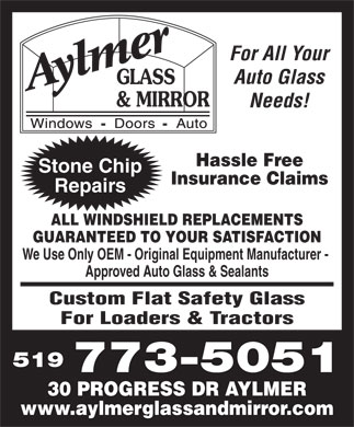 Aylmer Glass & Mirror (519-773-5051) - Display Ad - For All Your Auto Glass Needs! Hassle Free Stone Chip Insurance Claims Repairs ALL WINDSHIELD REPLACEMENTS GUARANTEED TO YOUR SATISFACTION We Use Only OEM - Original Equipment Manufacturer - Approved Auto Glass & Sealants Custom Flat Safety Glass For Loaders & Tractors 519 773-5051 30 PROGRESS DR AYLMER www.aylmerglassandmirror.com
