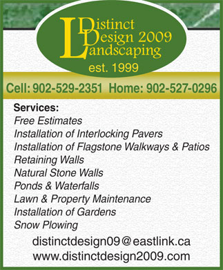 Distinct Design 2009 Landscaping (902-529-2351) - Annonce illustrée - est. 1999 Cell: 902-529-2351  Home: 902-527-0296 Services: Free Estimates Installation of Interlocking Pavers Installation of Flagstone Walkways & Patios Retaining Walls Natural Stone Walls Ponds & Waterfalls Lawn & Property Maintenance Installation of Gardens Snow Plowing www.distinctdesign2009.com
