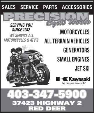 Precision Cycle Works (403-347-5900) - Annonce illustr&eacute;e - SALES    SERVICE    PARTS    ACCESSORIES SERVING YOU SINCE 1982 MOTORCYCLES WE SERVICE ALL MOTORCYCLES &amp; ATV'S ALL TERRAIN VEHICLES GENERATORS SMALL ENGINES JET SKI TM Let the good times roll. 403-347-5900 37423 HIGHWAY 2 RED DEER SALES    SERVICE    PARTS    ACCESSORIES SERVING YOU SINCE 1982 MOTORCYCLES WE SERVICE ALL MOTORCYCLES &amp; ATV'S ALL TERRAIN VEHICLES GENERATORS SMALL ENGINES JET SKI TM Let the good times roll. 403-347-5900 37423 HIGHWAY 2 RED DEER