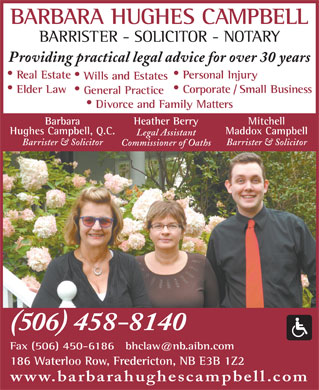 Campbell Barbara Hughes (506-458-8140) - Display Ad - BARRISTER - SOLICITOR - NOTARY Providing practical legal advice for over 30 years Real Estate Personal Injury Wills and Estates Elder Law Corporate / Small Business General Practice Divorce and Family Matters Heather BerryBarbara Mitchell Hughes Campbell, Q.C. Maddox Campbell Legal Assistant Barrister & Solicitor Commissioner of Oaths (506) 458-8140 186 Waterloo Row, Fredericton, NB E3B 1Z2 www.barbarahughescampbell.com BARBARA HUGHES CAMPBELL
