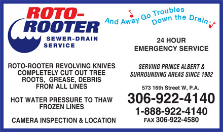 Roto-Rooter Sewer & Drain Cleaning (306-922-4140) - Annonce illustrée - And Away Go Troubles Downthe Drain SEWER-DRAIN 24 HOUR SERVICE EMERGENCY SERVICE ROTO-ROOTERREVOLVINGKNIVES SERVING PRINCE ALBERT & COMPLETELYCUTOUTTREE SURROUNDING AREAS SINCE 1982 ROOTS,  GREASE,DEBRIS FROMALLLINES 573 16th Street W, P.A. HOT WATER PRESSURE TO THAW 306-922-4140 FROZEN LINES 1-888-922-4140 FAX 306-922-4580 CAMERA INSPECTION & LOCATION