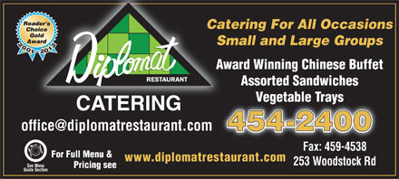 Diplomat Restaurant (506-454-2400) - Annonce illustrée - Catering For All OccasionsCate Small and Large GroupsSm Award Winning Chinese BuffetAw Assorted Sandwiches Vegetable TraysVegetable Trays CATERING office@diplomatrestaurant.com 454-2400 Fax: 459-4538 For Full Menu & www.diplomatrestaurant.com 253 Woodstock Rd See Menu Pricing see Guide Section