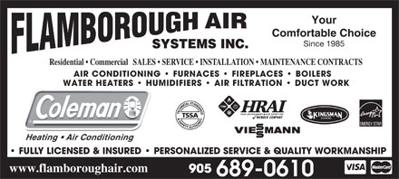 Flamborough Air Systems Inc (905-689-0610) - Annonce illustr&eacute;e - Since 1985 SYSTEMS INC. Residential   CommercialSALES   SERVICE   INSTALLATION   MAINTENANCE CONTRACTS AIR CONDITIONING   FURNACES   FIREPLACES   BOILERS WATER HEATERS   HUMIDIFIERS   AIR FILTRATION   DUCT WORKWATER HEATERS   HU FULLY LICENSED &amp; INSURED   PERSONALIZED SERVICE &amp; QUALITY WORKMANSHIP www.flamboroughair.com Your AIR Comfortable Choice