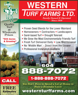 Western Turf Farms Ltd (604-888-7072) - Annonce illustrée - Family Owned & Operated Since 1950 Quality Turf Proven Seed Blends for the Lower Mainland at Homeowners   Contractors   Landscapers Wholesale Prices Prices Sand-based Turf   Drought Tolerant We Grow the Most Environmentally Friendly Turf 500 Acres & Growing Fresh Turf Delivered Daily   Low Maintenance No `Middle Man  - Direct from the Grower Professional Installation Available 604 888-7072 1-888-888-7072 CALL CALL CALL You Don t Have to Spend a Lot of Money tou Don t Have to Spend a Lot of Money t Have a Beautiful Lawn FREE Estimateswesternturffarms.comwesternturffarms.com