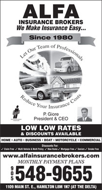 Alfa Insurance Brokers (905-548-9655) - Display Ad - We Make Insurance Easy... Since 1980 P. Giore President & CEO LOW LOW RATES & DISCOUNTS AVAILABLE HOME   AUTO   BUSINESS   BOAT   MOTORCYCLE   COMMERCIAL Discounts For: Claim Free Multi Vehicle & Multi Policy New Home Mortgage Free Seniors Smoke Free www.alfainsurancebrokers.com MONTHLY PAYMENT PLANS 905 548-9655 1109 MAIN ST. E., HAMILTON L8M 1N7 (AT THE DELTA)