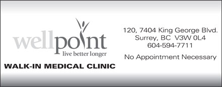 Wellpoint Health Corp (604-594-7711) - Annonce illustrée - 120, 7404 King George Blvd. Surrey, BC  V3W 0L4 604-594-7711 No Appointment Necessary WALK-IN MEDICAL CLINIC
