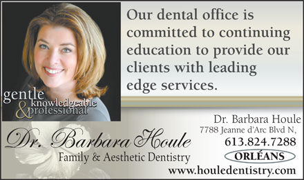 Houle Barbara Dr (613-604-0081) - Annonce illustrée - Our dental office is committed to continuing education to provide our clients with leading edge services. gentle gentle knowledgeable professional Dr. Barbara Houle 7788 Jeanne d Arc Blvd N, 613.824.7288 Family & Aesthetic Dentistry www.houledentistry.com