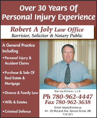 Joly Robert A Barrister Solicitor & Notary Public (780-962-4447) - Display Ad - Over 30 Years Of Personal Injury Experience Robert A Joly Law Office Barrister, Solicitor & Notary Public A General PracticeAG lP Including Personal Injury & Accident Claims Purchase & Sale Of Real Estate & Mortgage Bob Joly B.Comm., L.L.B. Divorce & Family Law Ph 780-962-4447 Wills & Estates Fax 780-962-3638 Email: bbjoly@shaw.ca #4 - 20 McLeod Ave, Spruce Grove, AB Criminal Defence T7X 3Y1