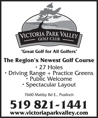 "Victoria Park Valley Golf Club (519-821-1441) - Annonce illustrée - The Region s Newest Golf Course 27 Holes Driving Range + Practice Greens Public Welcome Spectacular Layout 7660 Maltby Rd E., Puslinch 519 821-1441 www.victoriaparkvalley.com ""Great Golf for All Golfers"""