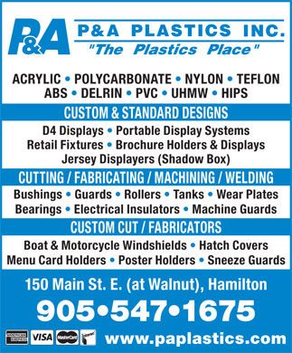P&A Plastics Inc (905-547-1675) - Annonce illustrée - ACRYLIC   POLYCARBONATE   NYLON   TEFLON ABS   DELRIN   PVC   UHMW   HIPS CUSTOM & STANDARD DESIGNS D4 Displays   Portable Display Systems Retail Fixtures   Brochure Holders & Displays Jersey Displayers (Shadow Box) CUTTING / FABRICATING / MACHINING / WELDING Bushings   Guards   Rollers   Tanks   Wear Plates Bearings   Electrical Insulators   Machine Guards CUSTOM CUT / FABRICATORS Boat & Motorcycle Windshields   Hatch Covers Menu Card Holders   Poster Holders   Sneeze Guards 150 Main St. E. (at Walnut), Hamilton 905 547 1675 www.paplastics.com