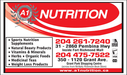 A 1 Nutrition (204-475-7522) - Annonce illustrée - Health is Your Wealt A1 Sports Nutrition 204 261-7240 Supplements 31 - 2860 Pembina Hwy Natural Beauty Products Inside Fort Richmond Mall Vitamins & Minerals 204 475-7522 Herbs   Organic Foods 350 - 1120 Grant Ave. Medicinal Teas Grant Park Shopping Centre Weight Loss Products (across from McNally Robinson Book Store) www.a1nutrition.ca Health is Your Wealt A1 Sports Nutrition 204 261-7240 Supplements 31 - 2860 Pembina Hwy Natural Beauty Products Inside Fort Richmond Mall Vitamins & Minerals 204 475-7522 Herbs   Organic Foods 350 - 1120 Grant Ave. Medicinal Teas Grant Park Shopping Centre Weight Loss Products (across from McNally Robinson Book Store) www.a1nutrition.ca