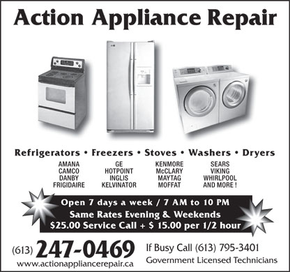 Action Refrigeration (613-247-0469) - Display Ad - Refrigerators   Freezers   Stoves   Washers   Dryers AMANA GE KENMORE SEARS CAMCO HOTPOINT McCLARY VIKING DANBY INGLIS MAYTAG WHIRLPOOL FRIGIDAIRE KELVINATOR MOFFAT AND MORE ! Open 7 days a week / 7 AM to 10 PM Same Rates Evening & Weekends $25.00 Service Call + $ 15.00 per 1/2 hour If Busy Call (613) 795-3401 (613) 247-0469 Government Licensed Technicians www.actionappliancerepair.ca