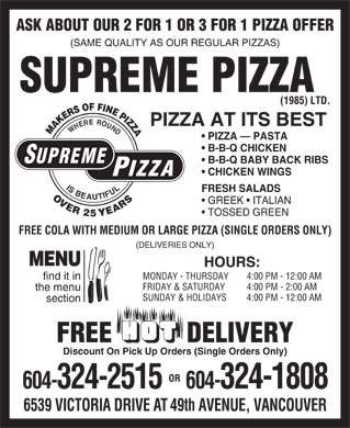 Supreme Pizza (1985) Ltd (604-696-8861) - Display Ad - ASK ABOUT OUR 2 FOR 1 OR 3 FOR 1 PIZZA OFFER (SAME QUALITY AS OUR REGULAR PIZZAS) SUPREME PIZZA (1985) LTD. PIZZA AT ITS BEST MAKERSOFFINEPIZZA PIZZA   PASTA B-B-Q CHICKEN SUPREME B-B-Q BABY BACK RIBS CHICKEN WINGS PIZZA ISBEAUTIFULWHEREROUND FRESH SALADS OVER2 5 YEARS GREEK   ITALIAN TOSSED GREEN FREE COLA WITH MEDIUM OR LARGE PIZZA (SINGLE ORDERS ONLY) (DELIVERIES ONLY) MENU HOURS: MONDAY - THURSDAY 4:00 PM - 12:00 AM find it in FRIDAY &amp; SATURDAY 4:00 PM - 2:00 AM the menu SUNDAY &amp; HOLIDAYS 4:00 PM - 12:00 AM section FREE           DELIVERY Discount On Pick Up Orders (Single Orders Only) OR 604-324-2515 604-324-1808 6539 VICTORIA DRIVE AT 49th AVENUE, VANCOUVER